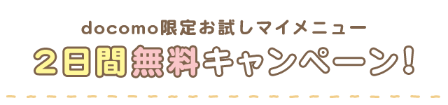 docomo限定お試しマイメニュー 2日間無料キャンペーン!